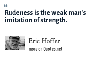 Eric Hoffer: Rudeness is the weak man's imitation of strength.