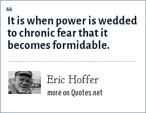 Eric Hoffer: It is when power is wedded to chronic fear that it becomes formidable.