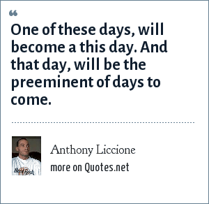 Anthony Liccione One Of These Days Will Become A This Day And