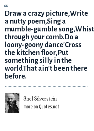 Shel Silverstein: Draw a crazy picture,Write a nutty poem,Sing a mumble-gumble song,Whistle through your comb.Do a loony-goony dance'Cross the kitchen floor,Put something silly in the worldThat ain't been there before.