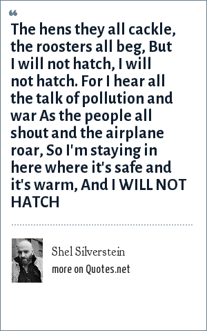 Shel Silverstein: The hens they all cackle, the roosters all beg, But I will not hatch, I will not hatch. For I hear all the talk of pollution and war As the people all shout and the airplane roar, So I'm staying in here where it's safe and it's warm, And I WILL NOT HATCH