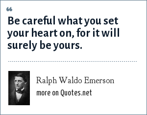 Ralph Waldo Emerson: Be careful what you set your heart on, for it will surely be yours.