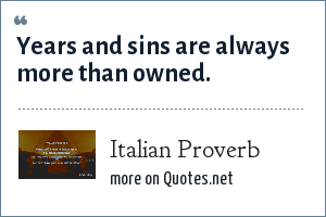 Italian Proverb: Years and sins are always more than owned.