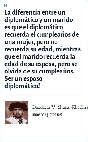 Deodatta V. Shenai-Khatkhate: La diferencia entre un diplomático y un marido es que el diplomático recuerda el cumpleaños de una mujer, pero no recuerda su edad, mientras que el marido recuerda la edad de su esposa, pero se olvida de su cumpleaños. Ser un esposo diplomático!