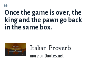 Italian Proverb: Once the game is over, the king and the pawn go back in the same box.