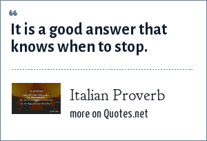 Italian Proverb: It is a good answer that knows when to stop.