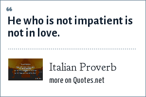 Italian Proverb: He who is not impatient is not in love.