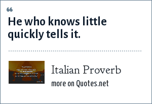 Italian Proverb: He who knows little quickly tells it.