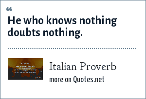 Italian Proverb: He who knows nothing doubts nothing.