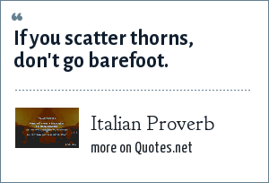 Italian Proverb: If you scatter thorns, don't go barefoot.