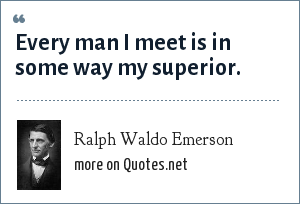 Ralph Waldo Emerson: Every man I meet is in some way my superior.
