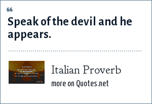 Italian Proverb: Speak of the devil and he appears.