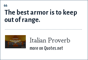 Italian Proverb: The best armor is to keep out of range.
