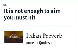 Italian Proverb: It is not enough to aim you must hit.