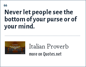 Italian Proverb: Never let people see the bottom of your purse or of your mind.