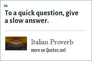 Italian Proverb: To a quick question, give a slow answer.