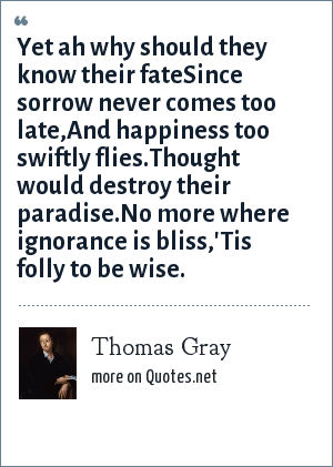Thomas Gray: Yet ah why should they know their fateSince sorrow never comes too late,And happiness too swiftly flies.Thought would destroy their paradise.No more where ignorance is bliss,'Tis folly to be wise.