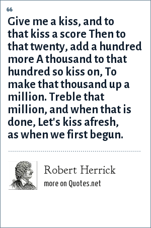 Robert Herrick: Give me a kiss, and to that kiss a score Then to that twenty, add a hundred more A thousand to that hundred so kiss on, To make that thousand up a million. Treble that million, and when that is done, Let's kiss afresh, as when we first begun.