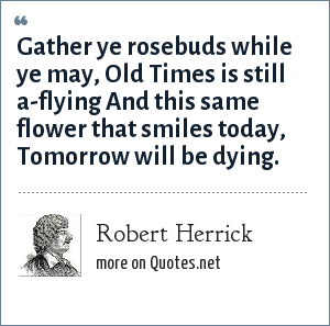 Robert Herrick: Gather ye rosebuds while ye may, Old Times is still a-flying And this same flower that smiles today, Tomorrow will be dying.