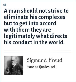 Sigmund Freud: A man should not strive to eliminate his complexes but to get into accord with them they are legitimately what directs his conduct in the world.