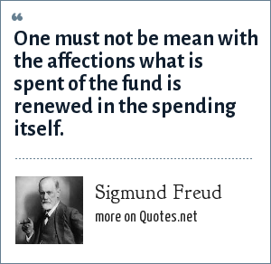 Sigmund Freud: One must not be mean with the affections what is spent of the fund is renewed in the spending itself.