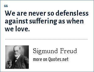 Sigmund Freud: We are never so defensless against suffering as when we love.