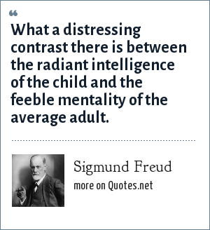 Sigmund Freud: What a distressing contrast there is between the radiant intelligence of the child and the feeble mentality of the average adult.