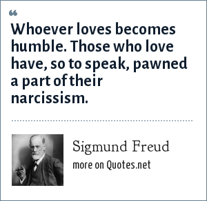 Sigmund Freud: Whoever loves becomes humble. Those who love have, so to speak, pawned a part of their narcissism.