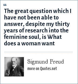 Sigmund Freud: The great question which I have not been able to answer, despite my thirty years of research into the feminine soul, is What does a woman want