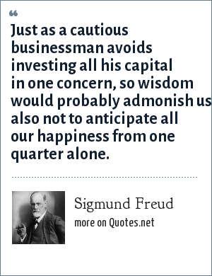 Sigmund Freud: Just as a cautious businessman avoids investing all his capital in one concern, so wisdom would probably admonish us also not to anticipate all our happiness from one quarter alone.