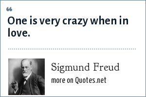 Sigmund Freud: One is very crazy when in love.