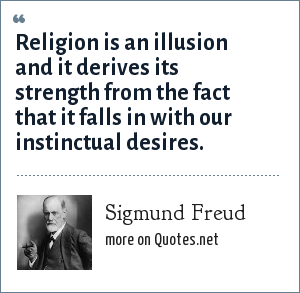Sigmund Freud: Religion is an illusion and it derives its strength from the fact that it falls in with our instinctual desires.