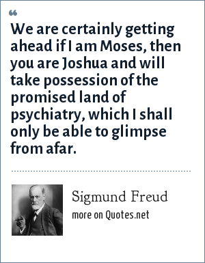 Sigmund Freud: We are certainly getting ahead if I am Moses, then you are Joshua and will take possession of the promised land of psychiatry, which I shall only be able to glimpse from afar.