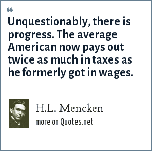 H.L. Mencken: Unquestionably, there is progress. The average American now pays out twice as much in taxes as he formerly got in wages.