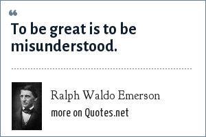 Ralph Waldo Emerson: To be great is to be misunderstood.