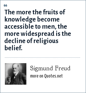 Sigmund Freud: The more the fruits of knowledge become accessible to men, the more widespread is the decline of religious belief.