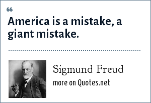 Sigmund Freud: America is a mistake, a giant mistake.