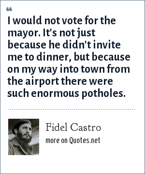 Fidel Castro: I would not vote for the mayor. It's not just because he didn't invite me to dinner, but because on my way into town from the airport there were such enormous potholes.