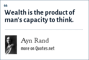 Ayn Rand: Wealth is the product of man's capacity to think.
