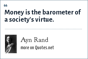 Ayn Rand: Money is the barometer of a society's virtue.