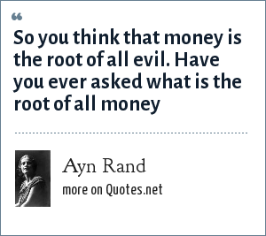 Ayn Rand: So you think that money is the root of all evil. Have you ever asked what is the root of all money