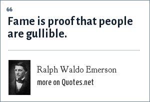 Ralph Waldo Emerson: Fame is proof that people are gullible.
