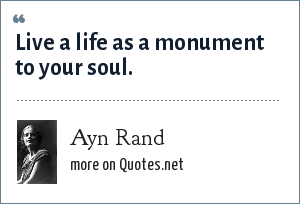 Ayn Rand: Live a life as a monument to your soul.