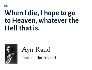 Ayn Rand: When I die, I hope to go to Heaven, whatever the Hell that is.