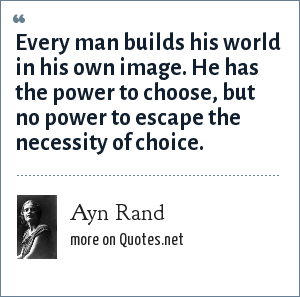 Ayn Rand: Every man builds his world in his own image. He has the power to choose, but no power to escape the necessity of choice.