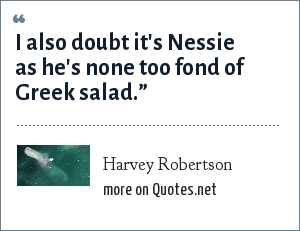 """Harvey Robertson: I also doubt it's Nessie as he's none too fond of Greek salad."""""""