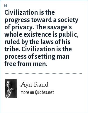 Ayn Rand: Civilization is the progress toward a society of privacy. The savage's whole existence is public, ruled by the laws of his tribe. Civilization is the process of setting man free from men.