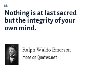 Ralph Waldo Emerson: Nothing is at last sacred but the integrity of your own mind.