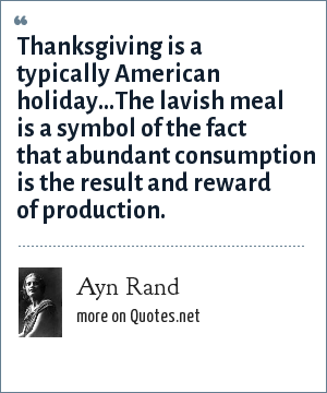Ayn Rand: Thanksgiving is a typically American holiday...The lavish meal is a symbol of the fact that abundant consumption is the result and reward of production.