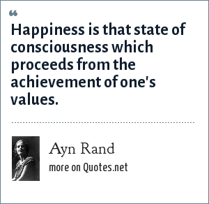 Ayn Rand: Happiness is that state of consciousness which proceeds from the achievement of one's values.